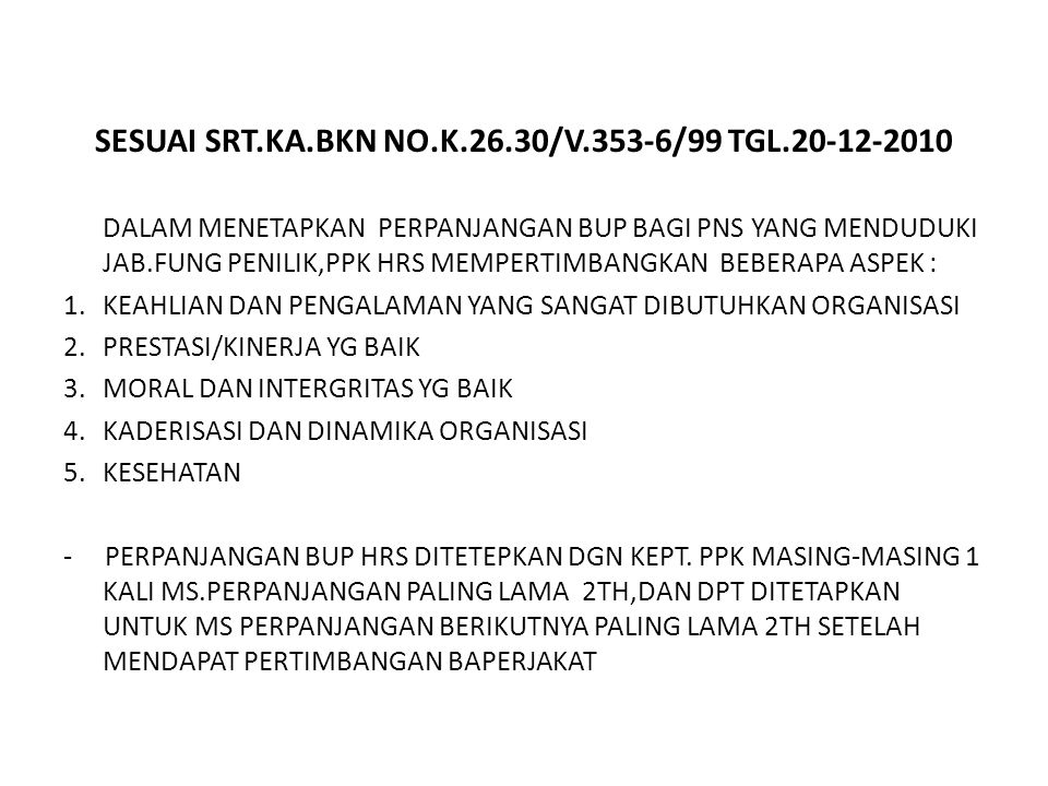 SESUAI SRT.KA.BKN NO.K.26.30/V.353-6/99 TGL.20-12-2010 DALAM MENETAPKAN PERPANJANGAN BUP BAGI PNS YANG MENDUDUKI JAB.FUNG PENILIK,PPK HRS MEMPERTIMBANGKAN BEBERAPA ASPEK : 1.KEAHLIAN DAN PENGALAMAN YANG SANGAT DIBUTUHKAN ORGANISASI 2.PRESTASI/KINERJA YG BAIK 3.MORAL DAN INTERGRITAS YG BAIK 4.KADERISASI DAN DINAMIKA ORGANISASI 5.KESEHATAN - PERPANJANGAN BUP HRS DITETEPKAN DGN KEPT.