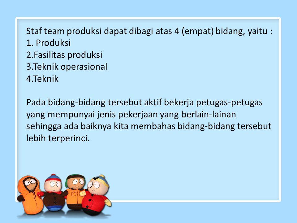 Staf team produksi dapat dibagi atas 4 (empat) bidang, yaitu : 1. Produksi 2.Fasilitas produksi 3.Teknik operasional 4.Teknik Pada bidang-bidang terse