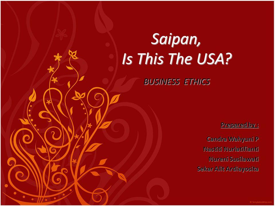 Saipan, Is This The USA? BUSINESS ETHICS Prepared by : Candra Wahyuni P Nastiti Nurlatifianti Nureni Susilawati Sekar Alit Ardiayosita