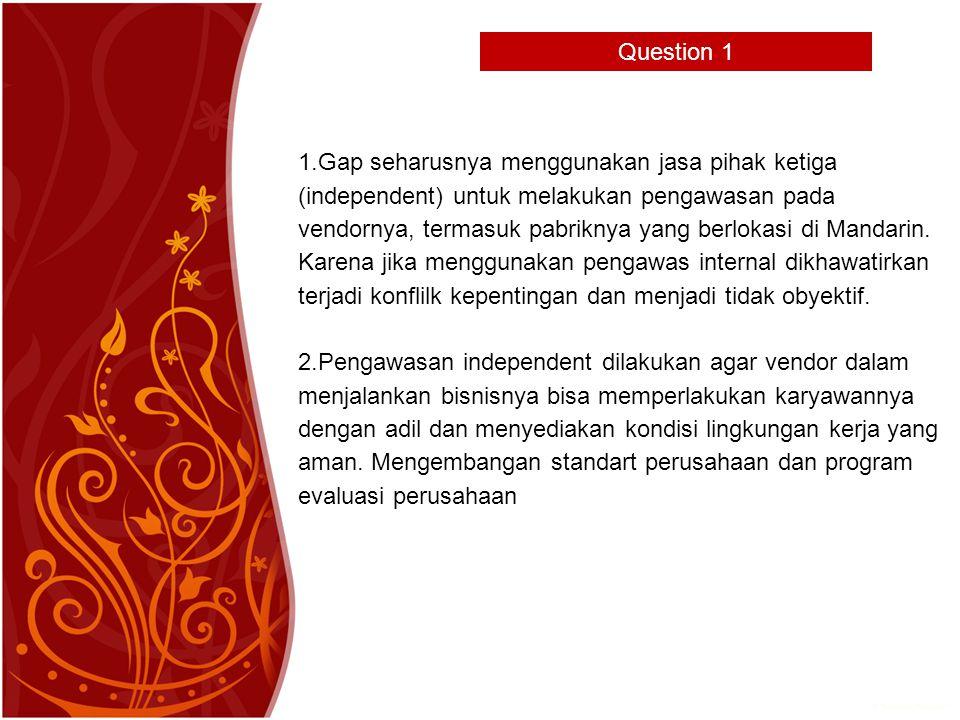 Question 1 1.Gap seharusnya menggunakan jasa pihak ketiga (independent) untuk melakukan pengawasan pada vendornya, termasuk pabriknya yang berlokasi di Mandarin.