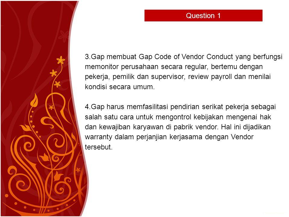Question 1 3.Gap membuat Gap Code of Vendor Conduct yang berfungsi memonitor perusahaan secara regular, bertemu dengan pekerja, pemilik dan supervisor, review payroll dan menilai kondisi secara umum.