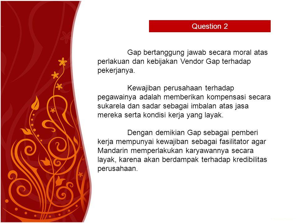 Question 2 Gap bertanggung jawab secara moral atas perlakuan dan kebijakan Vendor Gap terhadap pekerjanya.