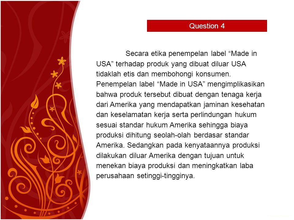 Question 4 Secara etika penempelan label Made in USA terhadap produk yang dibuat diluar USA tidaklah etis dan membohongi konsumen.