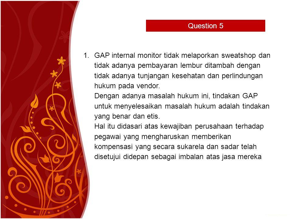 Question 5 1.GAP internal monitor tidak melaporkan sweatshop dan tidak adanya pembayaran lembur ditambah dengan tidak adanya tunjangan kesehatan dan perlindungan hukum pada vendor.