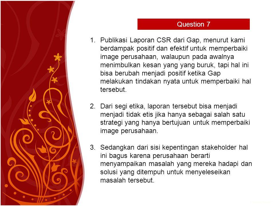 Question 7 1.Publikasi Laporan CSR dari Gap, menurut kami berdampak positif dan efektif untuk memperbaiki image perusahaan, walaupun pada awalnya menimbulkan kesan yang yang buruk, tapi hal ini bisa berubah menjadi positif ketika Gap melakukan tindakan nyata untuk memperbaiki hal tersebut.