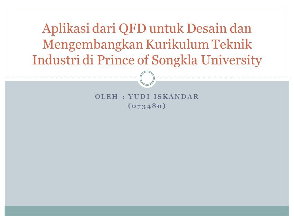 OLEH : YUDI ISKANDAR (073480) Aplikasi dari QFD untuk Desain dan Mengembangkan Kurikulum Teknik Industri di Prince of Songkla University