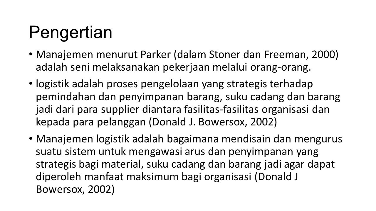 Pengertian Manajemen menurut Parker (dalam Stoner dan Freeman, 2000) adalah seni melaksanakan pekerjaan melalui orang-orang. logistik adalah proses pe