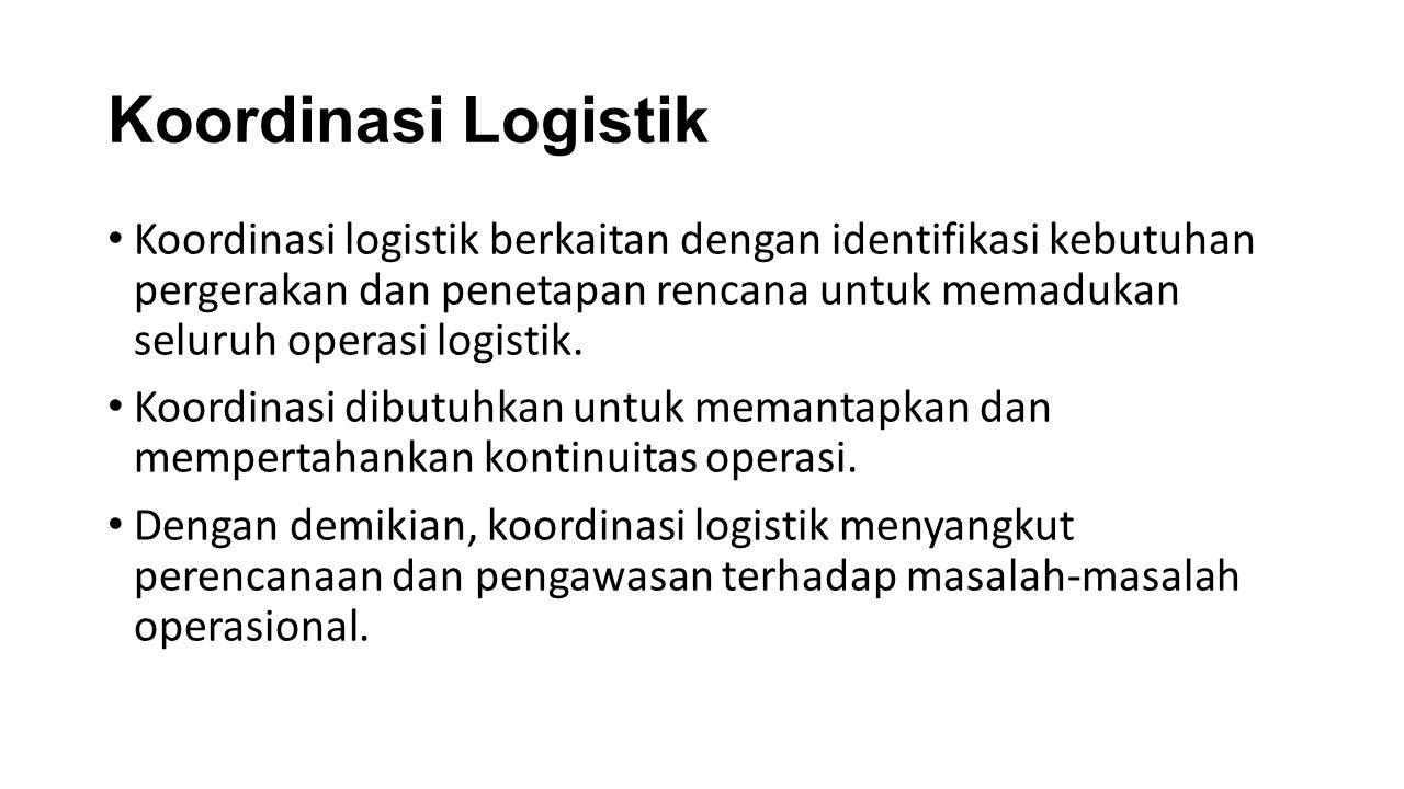 Koordinasi Logistik Koordinasi logistik berkaitan dengan identifikasi kebutuhan pergerakan dan penetapan rencana untuk memadukan seluruh operasi logis