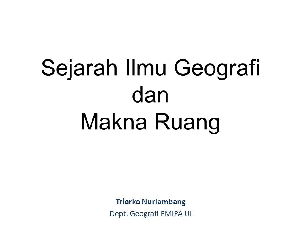 Sejarah Ilmu Geografi dan Makna Ruang Triarko Nurlambang Dept. Geografi FMIPA UI