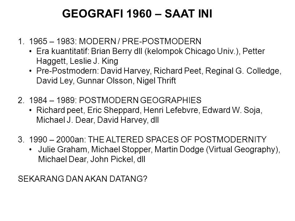 GEOGRAFI 1960 – SAAT INI 1.1965 – 1983: MODERN / PRE-POSTMODERN Era kuantitatif: Brian Berry dll (kelompok Chicago Univ.), Petter Haggett, Leslie J. K