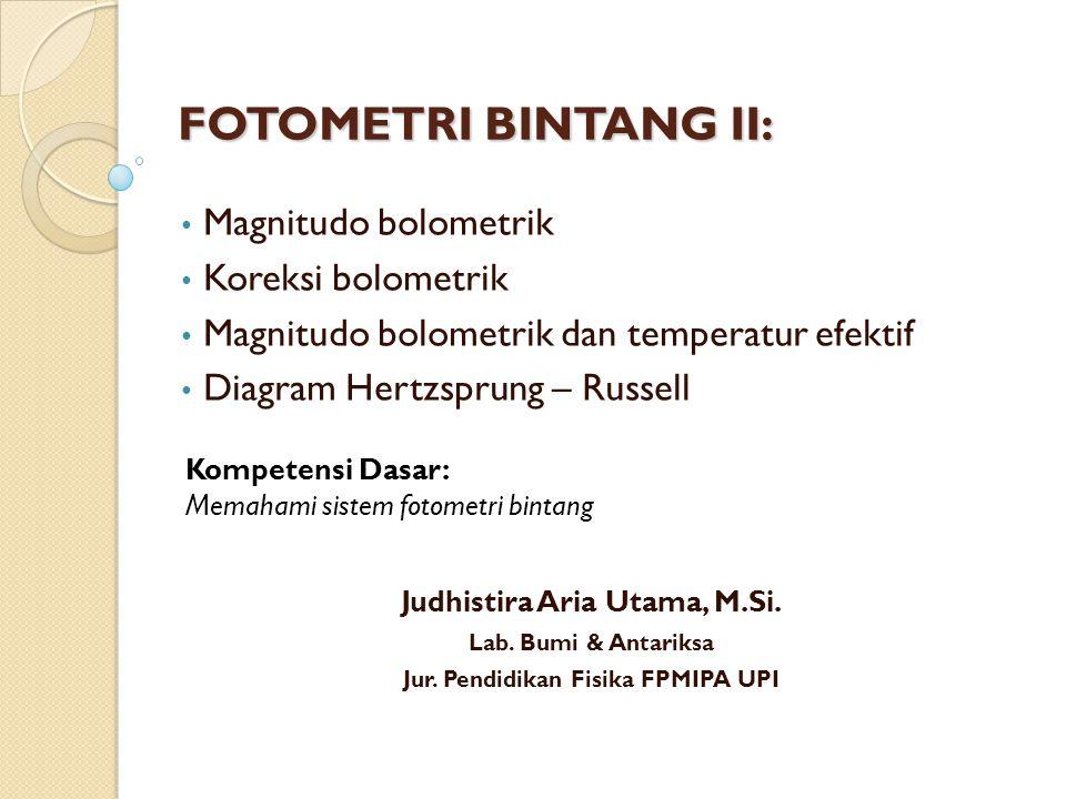 FOTOMETRI BINTANG II: Magnitudo bolometrik Koreksi bolometrik Magnitudo bolometrik dan temperatur efektif Diagram Hertzsprung – Russell Kompetensi Dasar: Memahami sistem fotometri bintang Judhistira Aria Utama, M.Si.