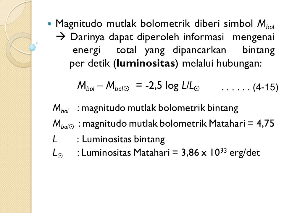 Magnitudo mutlak bolometrik diberi simbol M bol  Darinya dapat diperoleh informasi mengenai energi total yang dipancarkan bintang per detik (luminositas) melalui hubungan: M bol – M bol  = -2,5 log L/L  M bol : magnitudo mutlak bolometrik bintang L : Luminositas bintang M bol  : magnitudo mutlak bolometrik Matahari = 4,75 L  : Luminositas Matahari = 3,86 x 10 33 erg/det......
