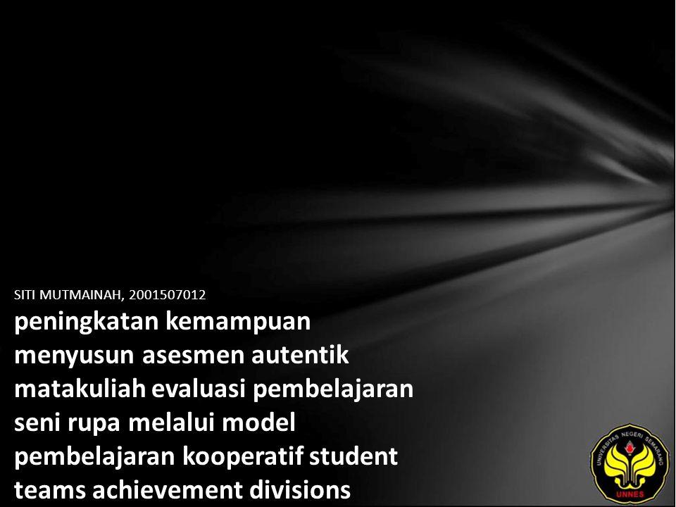 SITI MUTMAINAH, 2001507012 peningkatan kemampuan menyusun asesmen autentik matakuliah evaluasi pembelajaran seni rupa melalui model pembelajaran kooperatif student teams achievement divisions (STAD) pada mahasiswa pendidikan seni rupa Unesa angkatan 2007