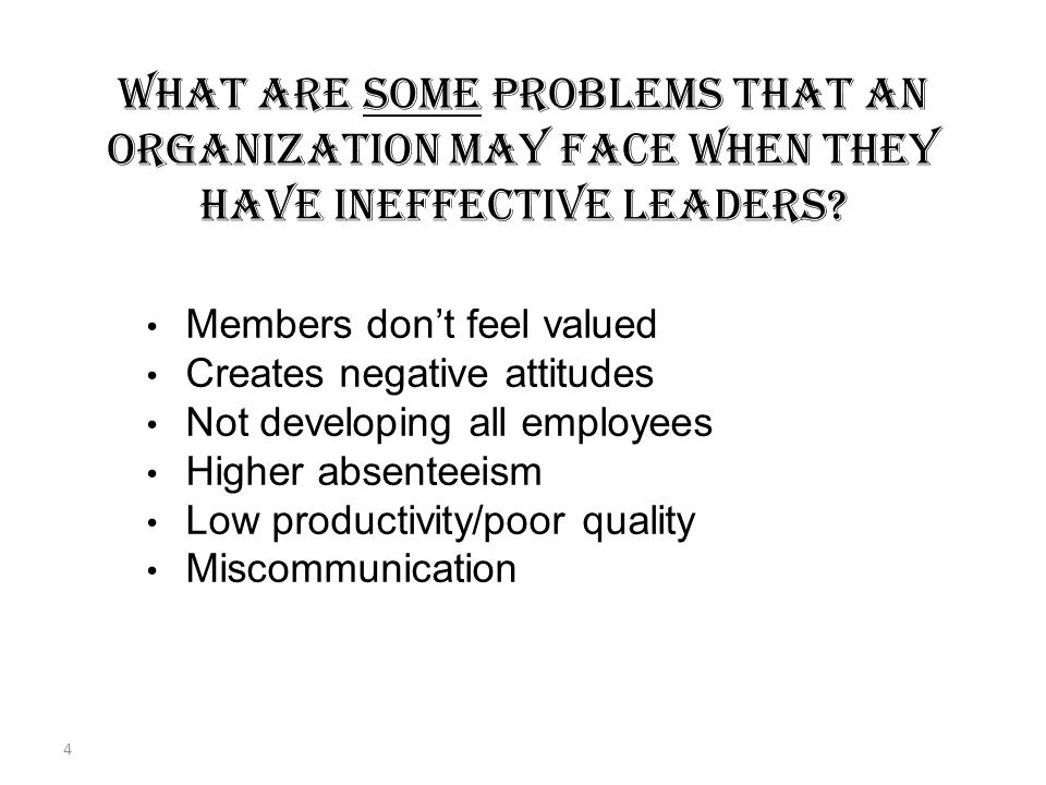 3 WHAT ARE THE BENEFITS WHEN AN ORGANIZATION HAS EFFECTIVE LEADERS? Members at all levels feel needed Promotes positive attitudes Utilize all resource