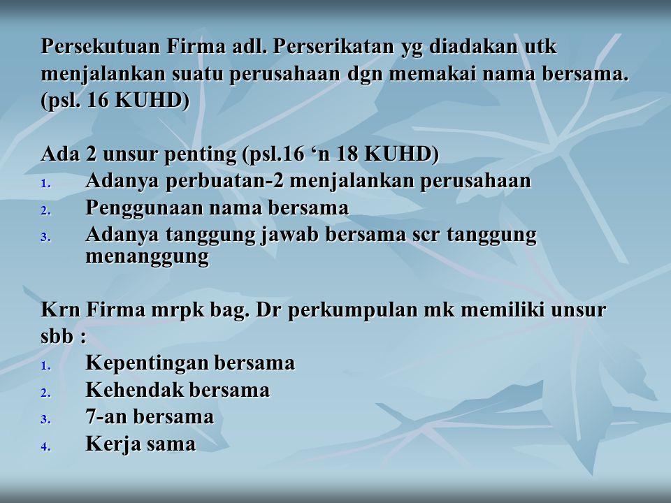 Persekutuan Firma adl. Perserikatan yg diadakan utk menjalankan suatu perusahaan dgn memakai nama bersama. (psl. 16 KUHD) Ada 2 unsur penting (psl.16