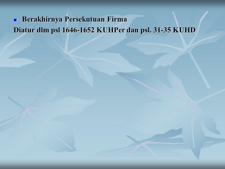 Berakhirnya Persekutuan Firma Berakhirnya Persekutuan Firma Diatur dlm psl 1646-1652 KUHPer dan psl. 31-35 KUHD