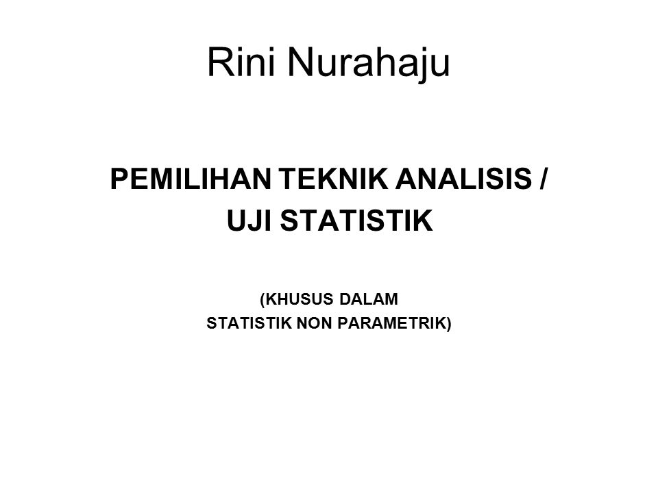 Rini Nurahaju PEMILIHAN TEKNIK ANALISIS / UJI STATISTIK (KHUSUS DALAM STATISTIK NON PARAMETRIK)