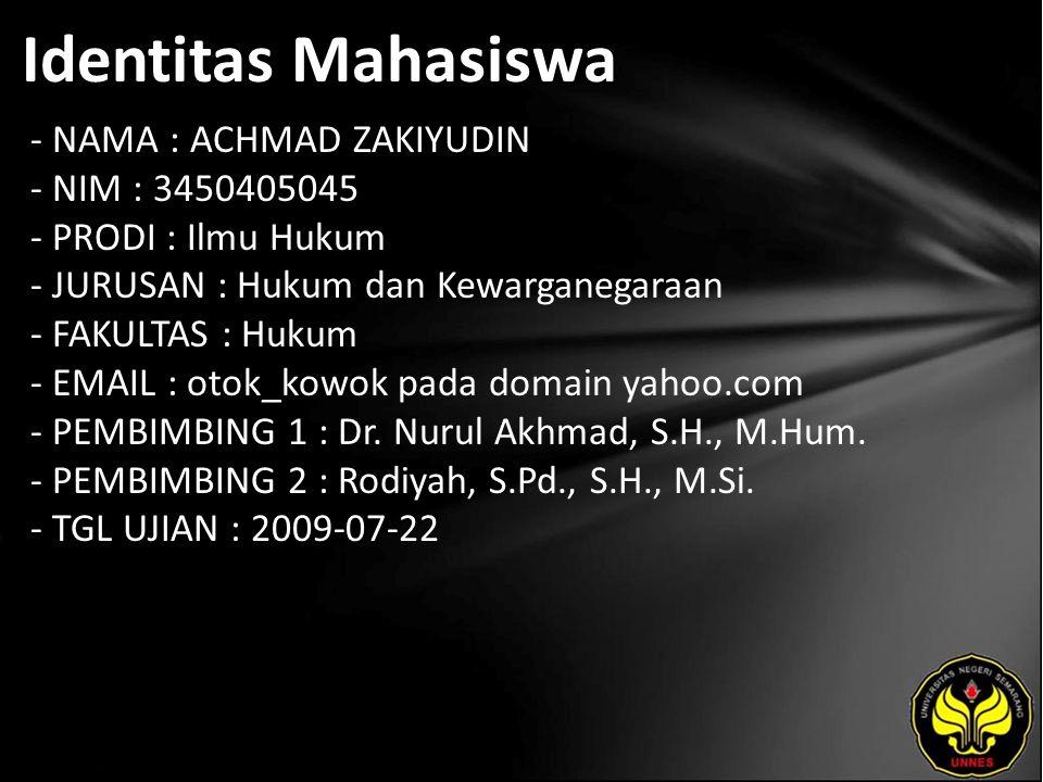 Identitas Mahasiswa - NAMA : ACHMAD ZAKIYUDIN - NIM : 3450405045 - PRODI : Ilmu Hukum - JURUSAN : Hukum dan Kewarganegaraan - FAKULTAS : Hukum - EMAIL : otok_kowok pada domain yahoo.com - PEMBIMBING 1 : Dr.
