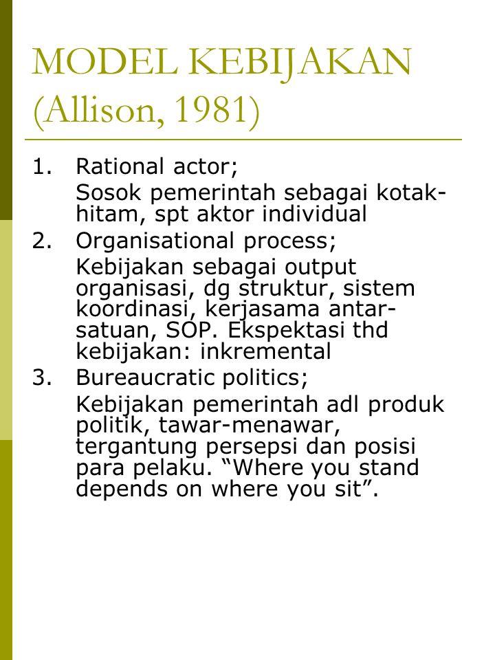MODEL KEBIJAKAN (Allison, 1981) 1. Rational actor; Sosok pemerintah sebagai kotak- hitam, spt aktor individual 2. Organisational process; Kebijakan se