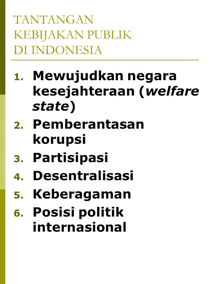 TANTANGAN KEBIJAKAN PUBLIK DI INDONESIA 1. Mewujudkan negara kesejahteraan (welfare state) 2. Pemberantasan korupsi 3. Partisipasi 4. Desentralisasi 5