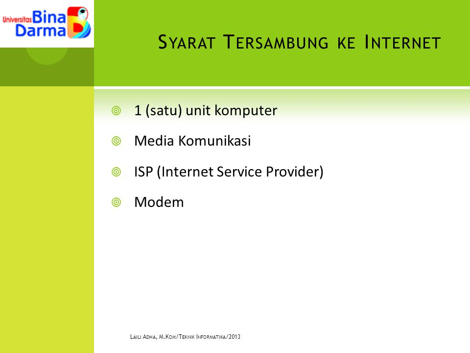 S YARAT T ERSAMBUNG KE I NTERNET  1 (satu) unit komputer  Media Komunikasi  ISP (Internet Service Provider)  Modem L AILI A DHA, M.K OM /T EKNIK I NFORMATIKA /2013