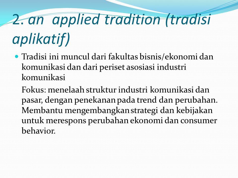 2. an applied tradition (tradisi aplikatif) Tradisi ini muncul dari fakultas bisnis/ekonomi dan komunikasi dan dari periset asosiasi industri komunika