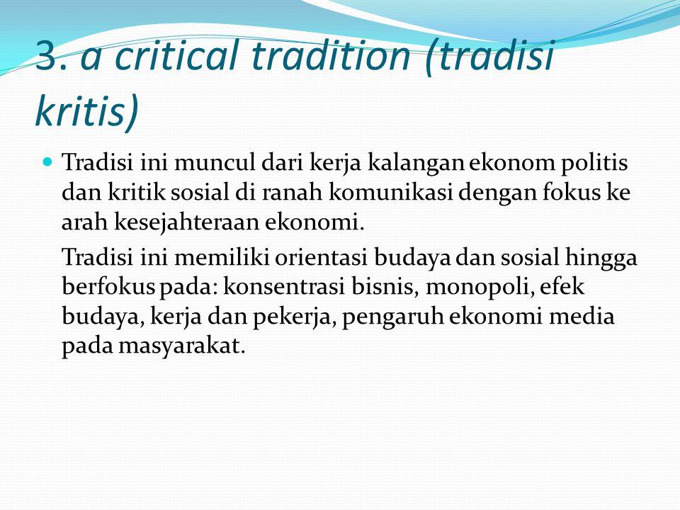 3. a critical tradition (tradisi kritis) Tradisi ini muncul dari kerja kalangan ekonom politis dan kritik sosial di ranah komunikasi dengan fokus ke a