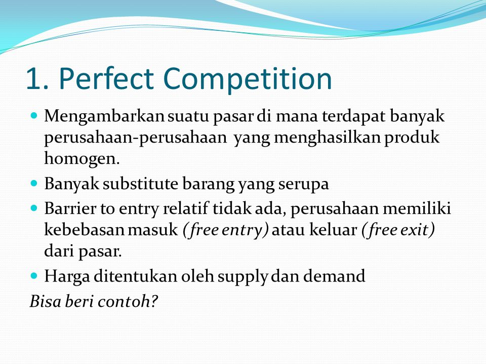 1. Perfect Competition Mengambarkan suatu pasar di mana terdapat banyak perusahaan-perusahaan yang menghasilkan produk homogen. Banyak substitute bara