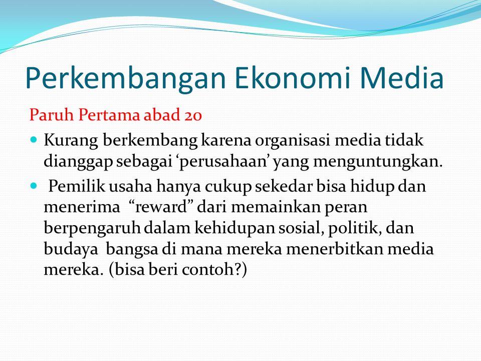 Perkembangan Ekonomi Media Paruh Pertama abad 20 Kurang berkembang karena organisasi media tidak dianggap sebagai 'perusahaan' yang menguntungkan.