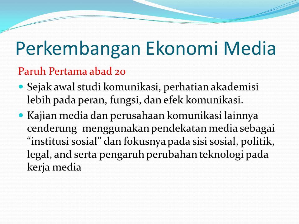 Perkembangan Ekonomi Media Paruh kedua abad 20 Semua entitas media mulai menapaki karakateristik komersial yang makin kuat seiring kemampuan mereka menghasilkan income dari booming-nya adverstising.