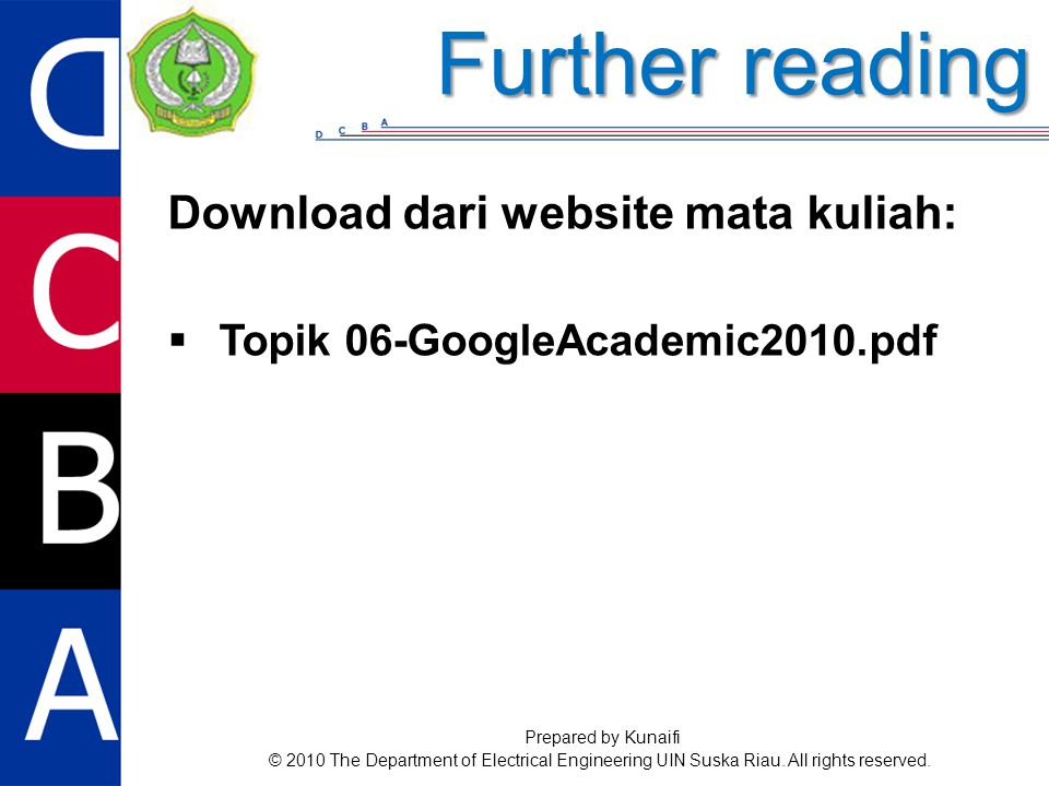 Download dari website mata kuliah:  Topik 06-GoogleAcademic2010.pdf Further reading Prepared by Kunaifi © 2010 The Department of Electrical Engineering UIN Suska Riau.