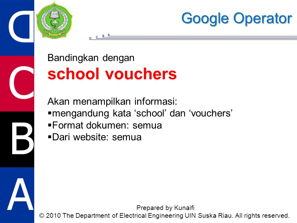 Google Operator Prepared by Kunaifi © 2010 The Department of Electrical Engineering UIN Suska Riau. All rights reserved. Bandingkan dengan school vouc