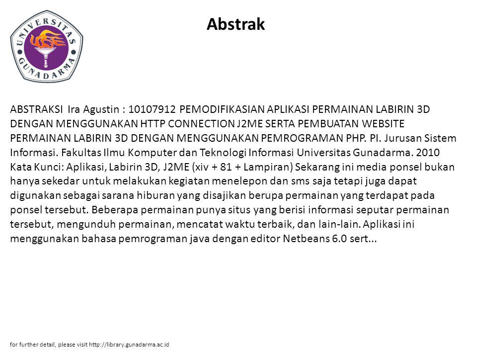 Abstrak ABSTRAKSI Ira Agustin : 10107912 PEMODIFIKASIAN APLIKASI PERMAINAN LABIRIN 3D DENGAN MENGGUNAKAN HTTP CONNECTION J2ME SERTA PEMBUATAN WEBSITE PERMAINAN LABIRIN 3D DENGAN MENGGUNAKAN PEMROGRAMAN PHP.