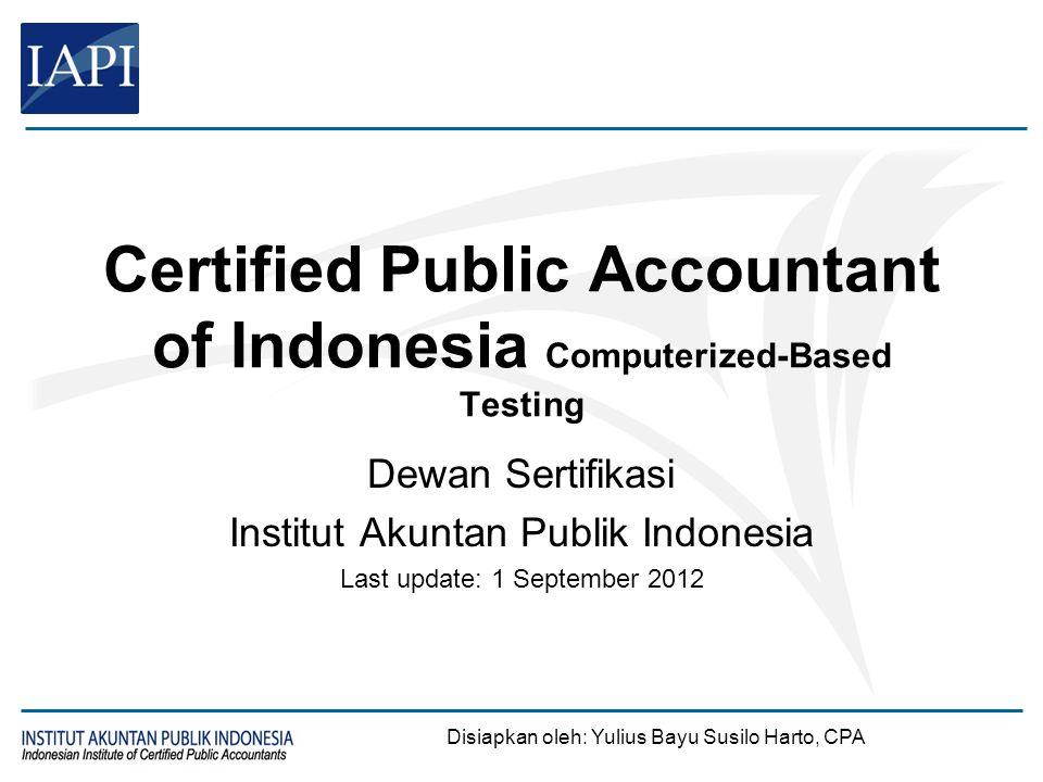 Certified Public Accountant of Indonesia Computerized-Based Testing Dewan Sertifikasi Institut Akuntan Publik Indonesia Last update: 1 September 2012
