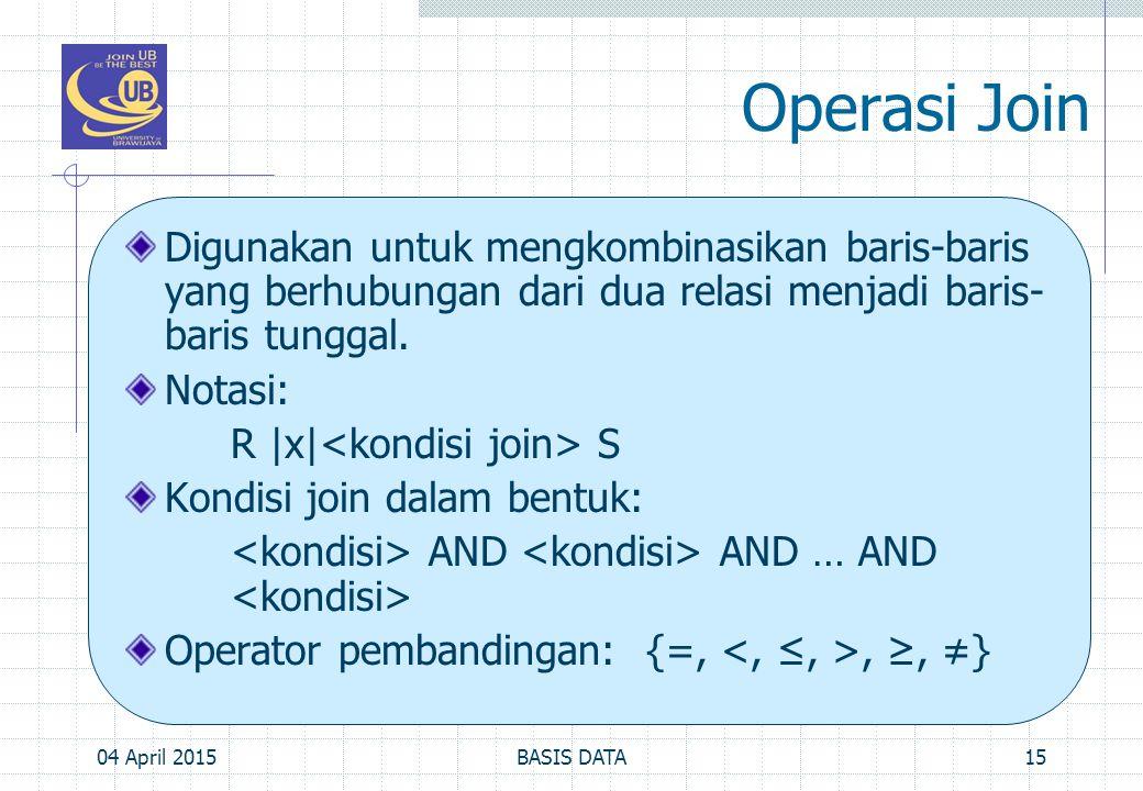 Operasi Join Digunakan untuk mengkombinasikan baris-baris yang berhubungan dari dua relasi menjadi baris- baris tunggal. Notasi: R |x| S Kondisi join