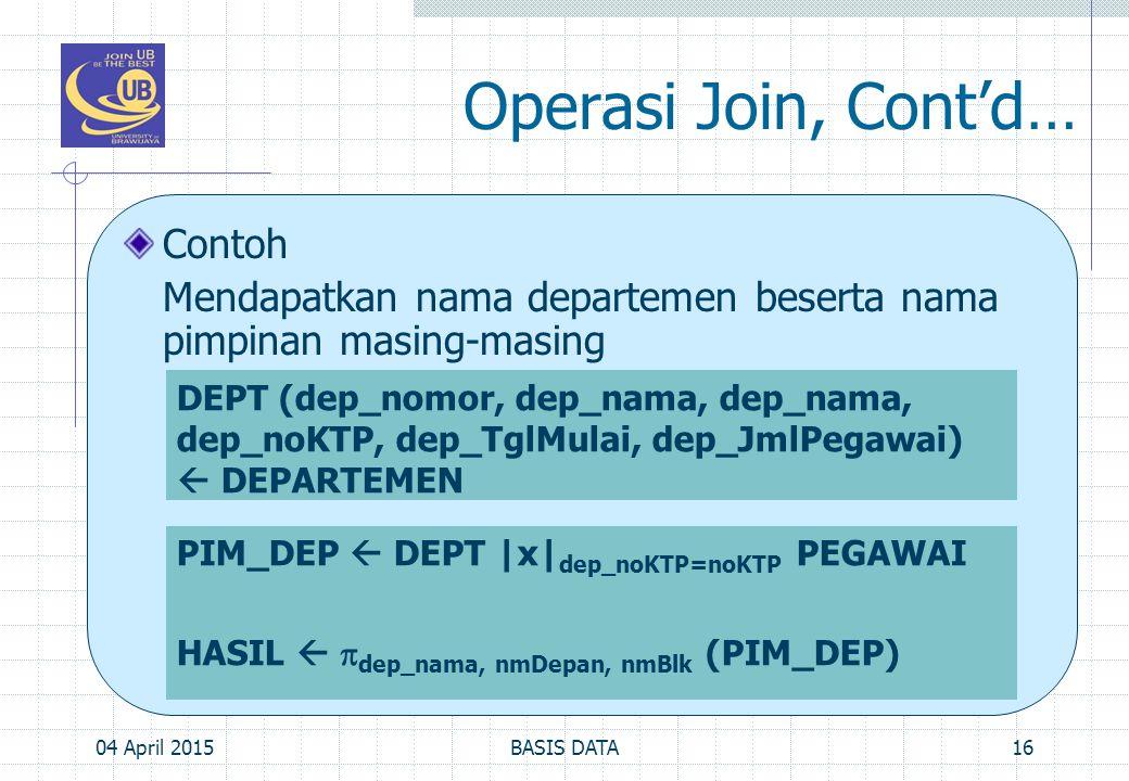 Operasi Join, Cont'd… Contoh Mendapatkan nama departemen beserta nama pimpinan masing-masing 04 April 201516BASIS DATA DEPT (dep_nomor, dep_nama, dep_