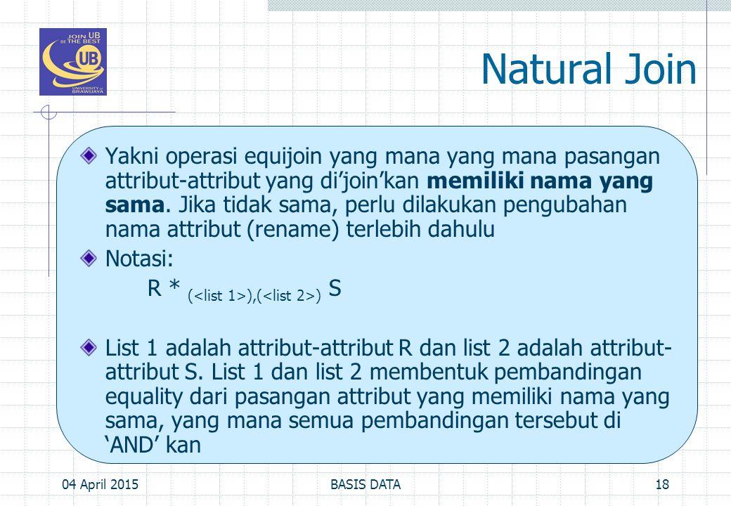 Natural Join Yakni operasi equijoin yang mana yang mana pasangan attribut-attribut yang di'join'kan memiliki nama yang sama. Jika tidak sama, perlu di