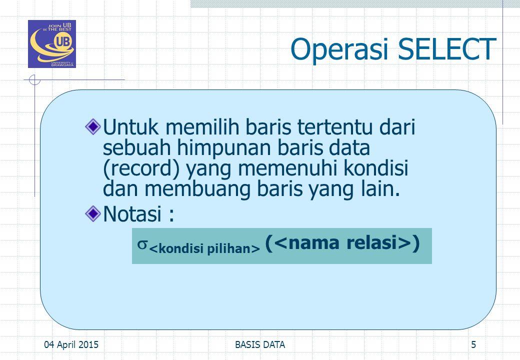 Operasi Join, Cont'd… Contoh Mendapatkan nama departemen beserta nama pimpinan masing-masing 04 April 201516BASIS DATA DEPT (dep_nomor, dep_nama, dep_nama, dep_noKTP, dep_TglMulai, dep_JmlPegawai)  DEPARTEMEN PIM_DEP  DEPT |x| dep_noKTP=noKTP PEGAWAI HASIL   dep_nama, nmDepan, nmBlk (PIM_DEP)