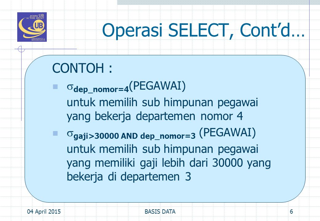 Operasi SELECT, Cont'd… CONTOH :  dep_nomor=4 (PEGAWAI) untuk memilih sub himpunan pegawai yang bekerja departemen nomor 4  gaji>30000 AND dep_nomor