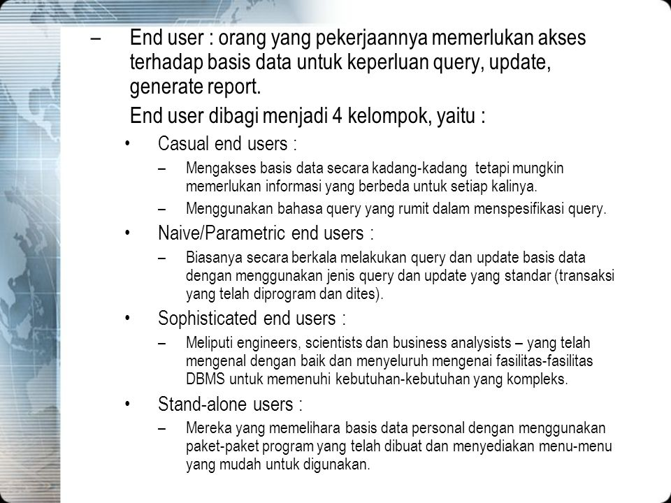 –End user : orang yang pekerjaannya memerlukan akses terhadap basis data untuk keperluan query, update, generate report. End user dibagi menjadi 4 kel