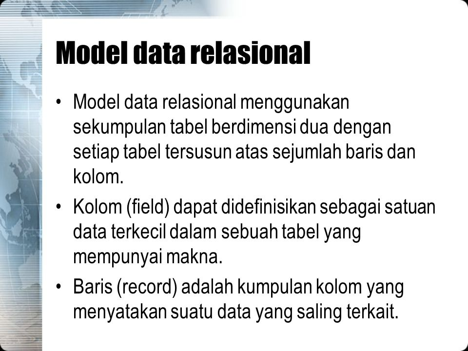 Model data relasional Model data relasional menggunakan sekumpulan tabel berdimensi dua dengan setiap tabel tersusun atas sejumlah baris dan kolom. Ko