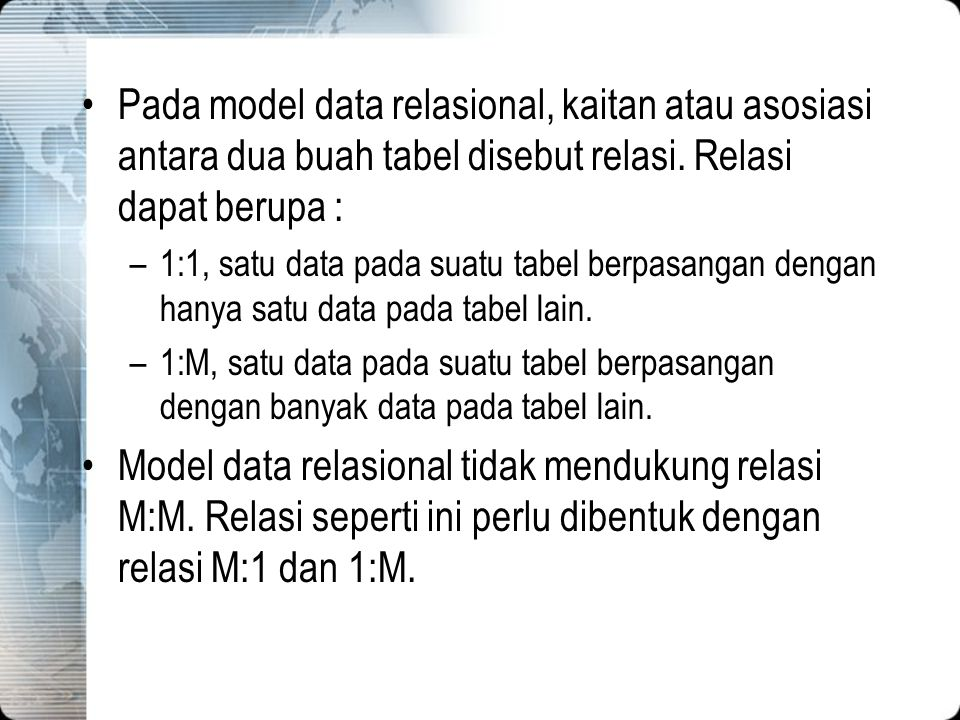 Pada model data relasional, kaitan atau asosiasi antara dua buah tabel disebut relasi. Relasi dapat berupa : –1:1, satu data pada suatu tabel berpasan
