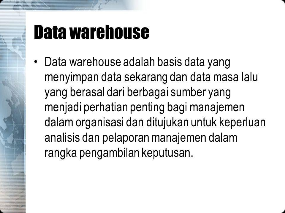 Data warehouse Data warehouse adalah basis data yang menyimpan data sekarang dan data masa lalu yang berasal dari berbagai sumber yang menjadi perhati