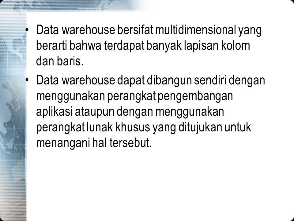 Data warehouse bersifat multidimensional yang berarti bahwa terdapat banyak lapisan kolom dan baris. Data warehouse dapat dibangun sendiri dengan meng
