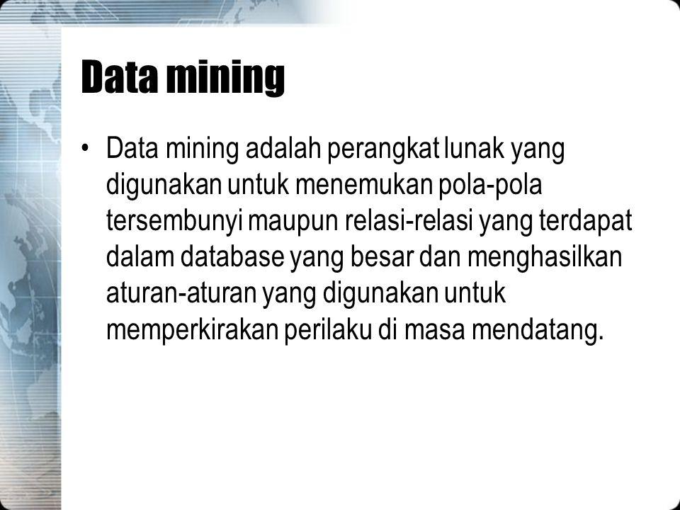 Data mining Data mining adalah perangkat lunak yang digunakan untuk menemukan pola-pola tersembunyi maupun relasi-relasi yang terdapat dalam database