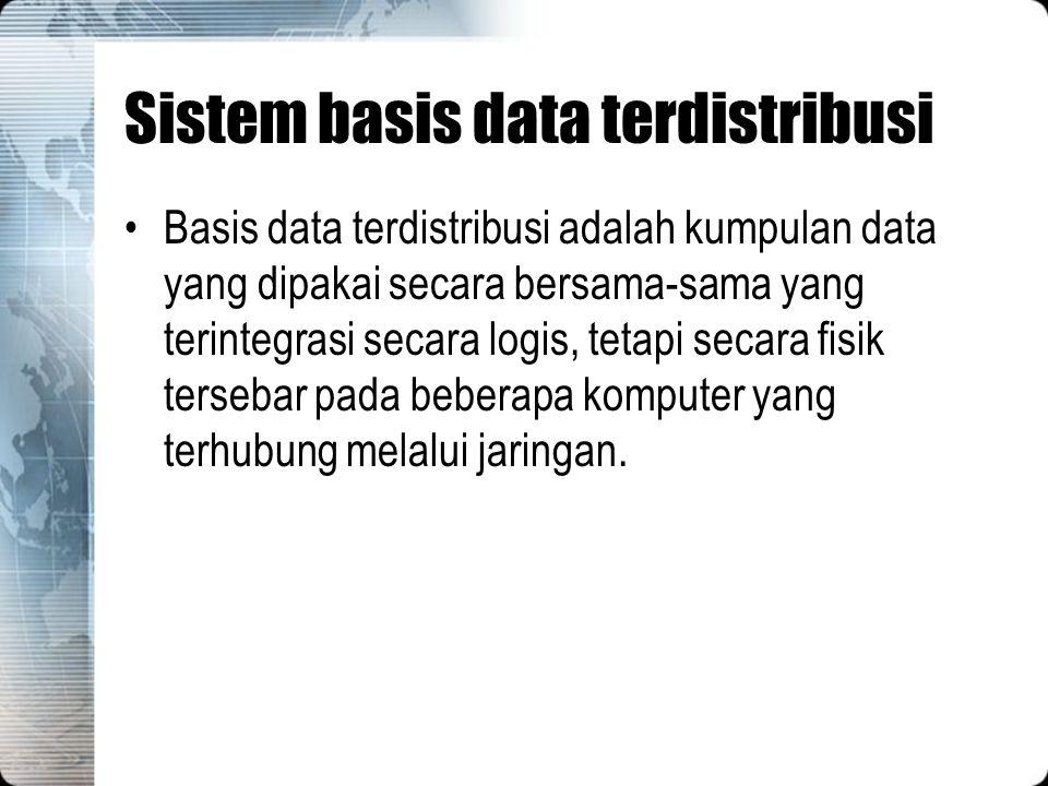 Sistem basis data terdistribusi Basis data terdistribusi adalah kumpulan data yang dipakai secara bersama-sama yang terintegrasi secara logis, tetapi