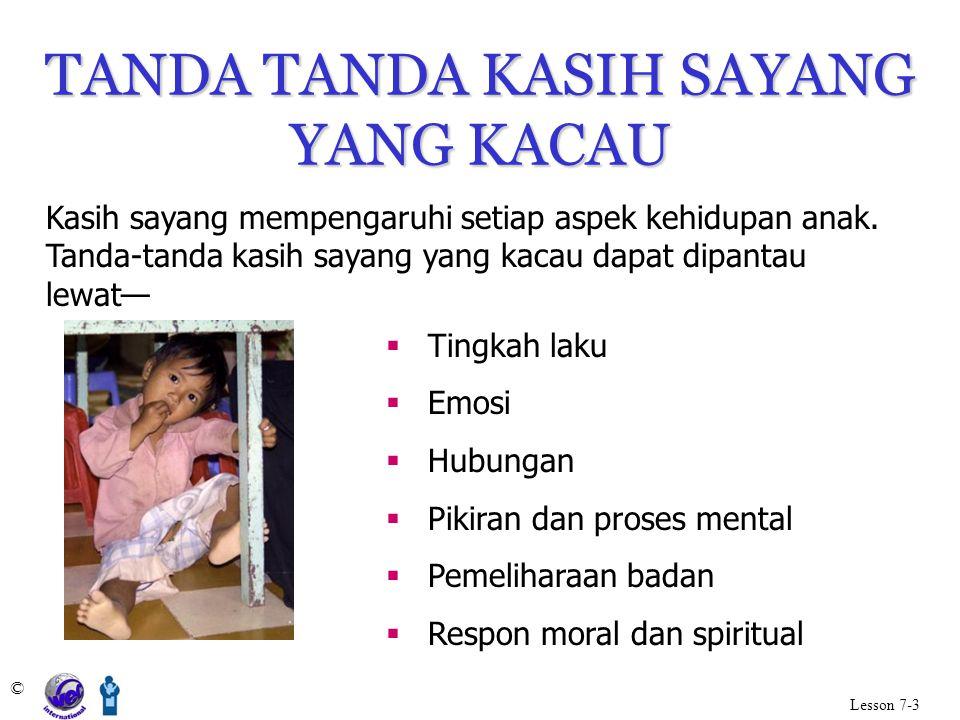 TANDA TANDA KASIH SAYANG YANG KACAU © Lesson 7-3 Kasih sayang mempengaruhi setiap aspek kehidupan anak. Tanda-tanda kasih sayang yang kacau dapat dipa