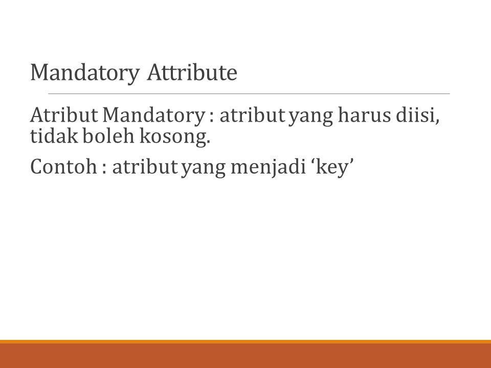 Mandatory Attribute Atribut Mandatory : atribut yang harus diisi, tidak boleh kosong. Contoh : atribut yang menjadi 'key'