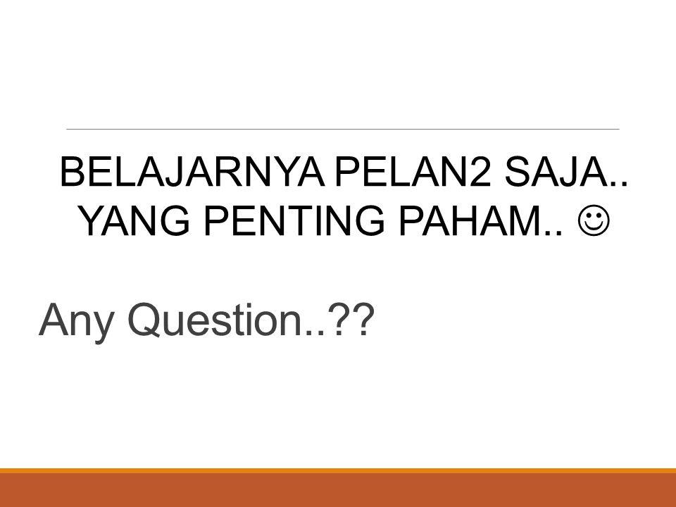 Any Question..?? BELAJARNYA PELAN2 SAJA.. YANG PENTING PAHAM..