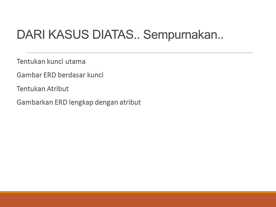 DARI KASUS DIATAS.. Sempurnakan.. Tentukan kunci utama Gambar ERD berdasar kunci Tentukan Atribut Gambarkan ERD lengkap dengan atribut